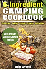 5 Ingredient Camping Cookbook: Foil Packet – Grilling – Campfire Cooking – Dutch Oven (Camp Cooking) Kindle Edition