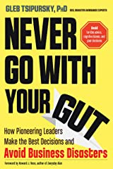 Never Go With Your Gut: How Pioneering Leaders Make the Best Decisions and Avoid Business Disasters (Avoid Terrible Advice, Cognitive Biases, and Poor Decisions) Paperback