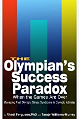 The Olympian's Success Paradox: When The Games Are Over, Managing Post Olympic Stress Syndrome In Olympic Athletes Kindle Edition