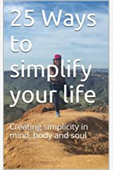 25 Ways to simplify your life: Creating simplicity in mind, body and soul Kindle Edition