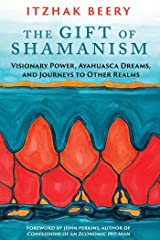 The Gift of Shamanism: Visionary Power, Ayahuasca Dreams, and Journeys to Other Realms Paperback