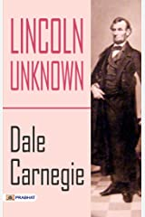 Lincoln Unknown: Lincoln the Unknown is a biography of Abraham Lincoln, written in 1932 by Dale Carnegie. Kindle Edition