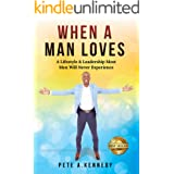 When A Man Loves: A Lifestyle & Leadership Most Men Will Never Experience