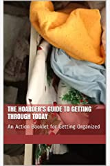 The Hoarder's Guide to Getting through Today: An Action Booklet for Getting Organized Kindle Edition