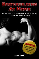 Bodybuilding at Home: Building a Complete Home Gym: A Step By Step Guide Kindle Edition