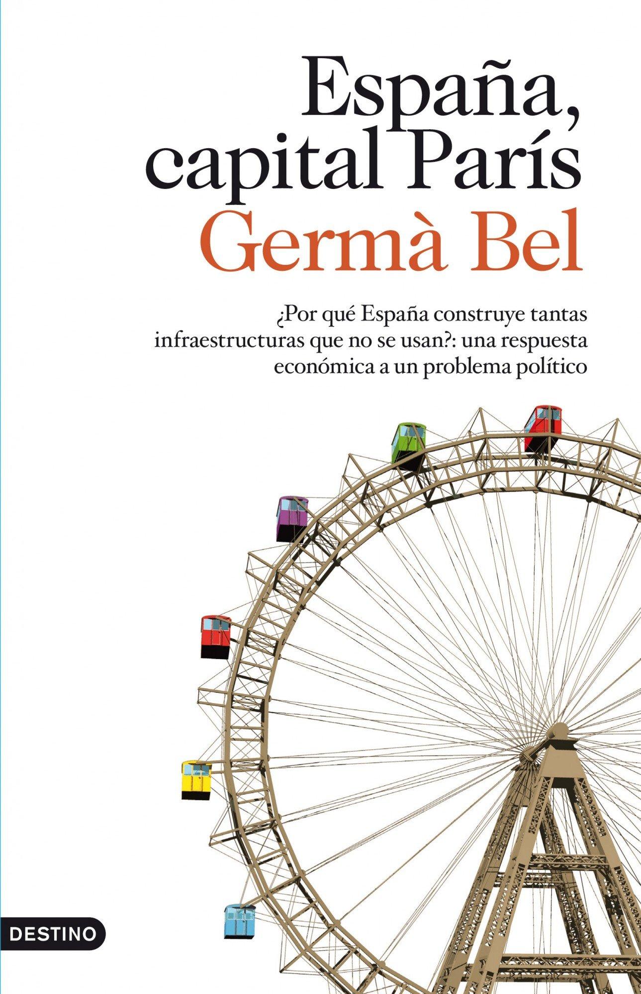 España, capital París: ¿Por qué España construye tantas infraestructuras que no se usan?: una respuesta Imago Mundi: Amazon.es: Bel, Germà: Libros