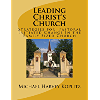 Leading Christ's Church: Strategies for Pastoral Initiated Change In the Family Sized Church