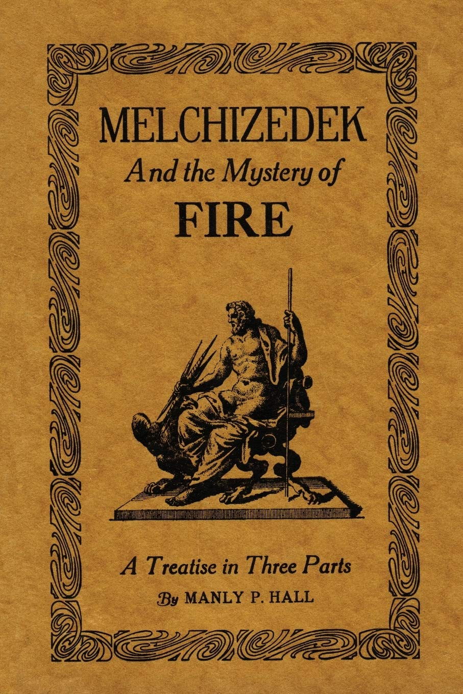 Melchizedek And The Mystery Of Fire  A Treatise In Three Parts