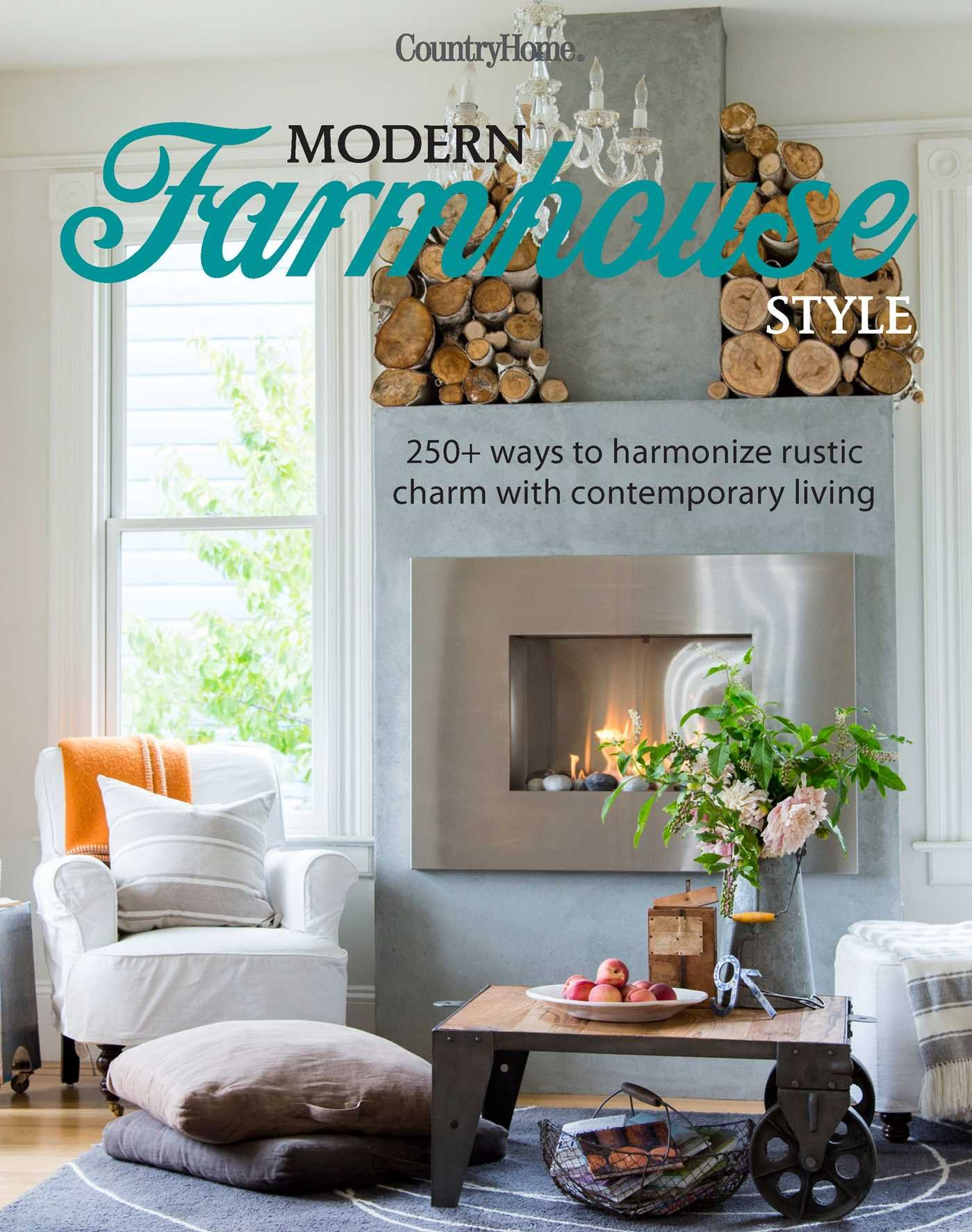 Modern Farmhouse Style 250 Ways To Harmonize Rustic Charm With Contemporary Living Country Home 9781681882956 Amazon Com Books