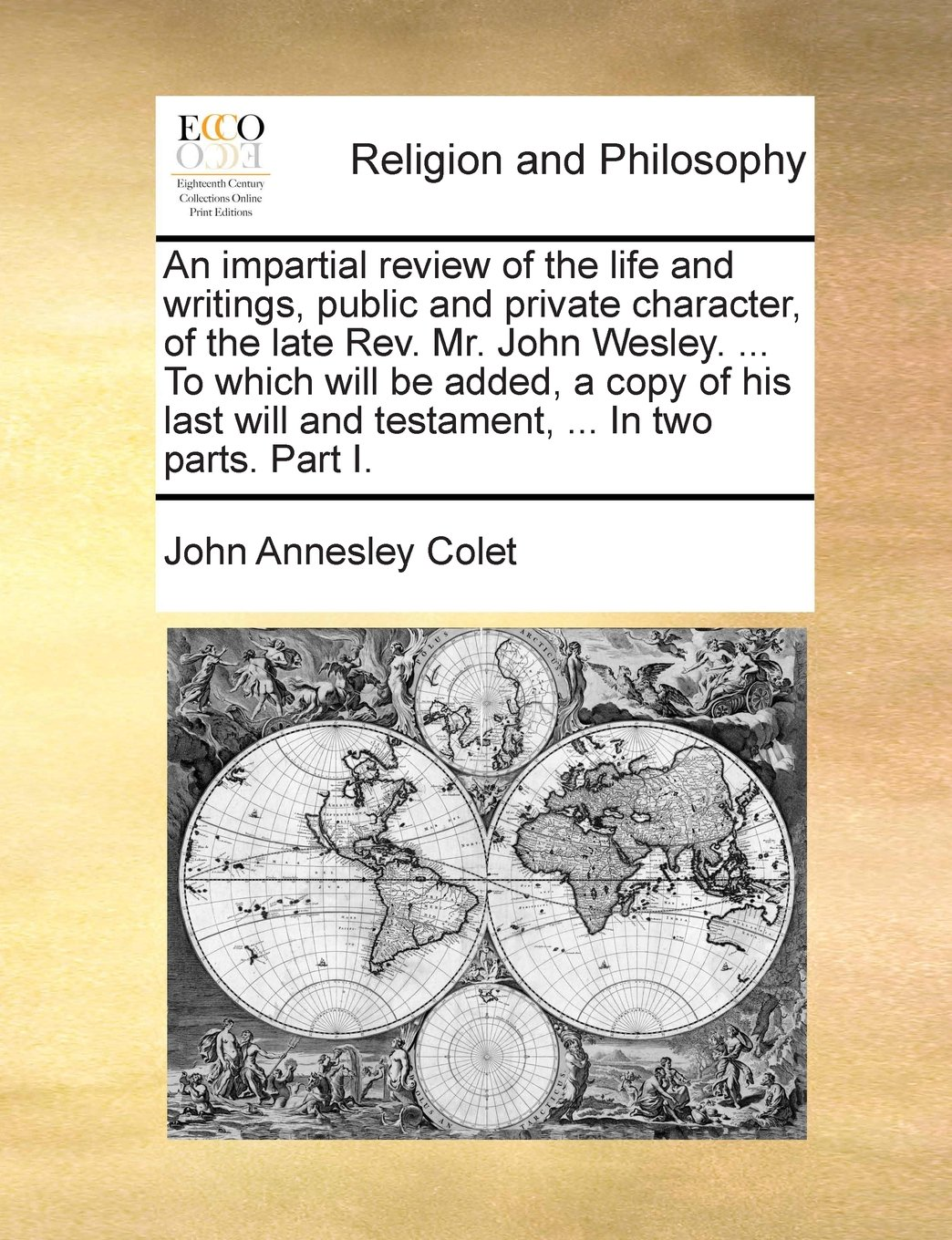 An impartial review of the life and writings, public and private character, of the late Rev. Mr. John Wesley. ... To which will be added, a copy of ... will and testament, ... In two parts. Part I. pdf epub