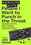 Working with People I Want to Punch in the Throat: Cantankerous Clients, Micromanaging Minions, and Other Supercilious…