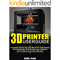 3D PRINTER USER GUIDE: A Complete Step By Step User Manual For Understanding The Fundamentals Of 3D Printing, How To…