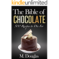 The Bible of Chocolate: 500 Chocolate Recipes to Die (English Edition)