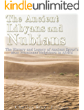 The Ancient Libyans and Nubians: The History and Legacy of Ancient Egypt's Most Prominent Neighbors in Africa