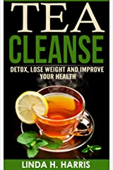 Tea Cleanse: Detox, Lose Weight and Improve Your Health (Tea Cleanse Diet Book 1) Kindle Edition