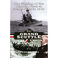 The Grand Scuttle: The Sinking of the German Fleet at Scapa Flow in 1919