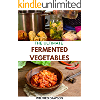 THE ULTIMATE FERMENTED VEGETABLES : A Fun and Flavorful Guide To Healthy Fermented Vegetables To Clean Your Gut & For…
