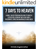 7 Days to Heaven: A Bible-based program on how to build a closer relationship with God and a passionate Christian marriage in one week