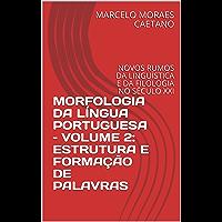 MORFOLOGIA DA LÍNGUA PORTUGUESA – VOLUME 2: ESTRUTURA E FORMAÇÃO DE PALAVRAS: NOVOS RUMOS DA LINGUÍSTICA E DA FILOLOGIA NO SÉCULO XXI