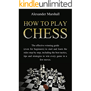 How To Play Chess: The Effective Winning Guide (Even For Beginners) To Start And Learn The Rules Step-By-Step, Including…