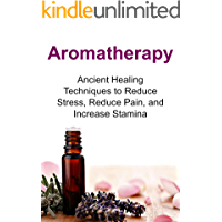 Aromatherapy: Ancient Healing Techniques to Reduce Stress, Reduce Pain, and Increase Stamina: Aromatherapy, Aromatherapy Book, Aromatherapy Guide, Aromatherapy Tips, Aromatherapy Ideas