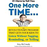 If I Have to Tell You One More Time...: The Revolutionary Program That Gets Your Kids To Listen Without Nagging, Remindi ng,