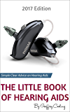 The Little Book of Hearing Aids 2017: The Only Hearing Aid Buying Guide You Will Ever Need
