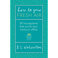 How To Grow Fresh Air: 50 Houseplants To Purify Your Home Or Office (English Edition)