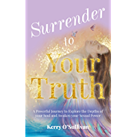 Surrender To Your Truth: A Powerful Journey to Explore the Depths of your Soul and Awaken your Sexual Power (English…