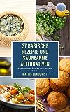 37 basische Rezepte und säurearme Alternativen: Abendessen, Snacks und leckere Salate