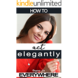 How to Act Elegantly Everywhere!: Manners & Etiquette for Every Occasion (Elegance Book 2)