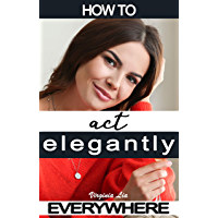 How to Act Elegantly Everywhere!: Manners & Etiquette for Every Occasion (Elegance Book 2) (English Edition)