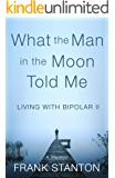What the Man in the Moon Told Me: Living With Bipolar II  A Memoir