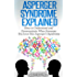 Asperger Syndrome Explained: How to Understand and Communicate When Someone You Love Has Asperger's Syndrome (Autism Spectrum Disorder, Aspergers Relationships)