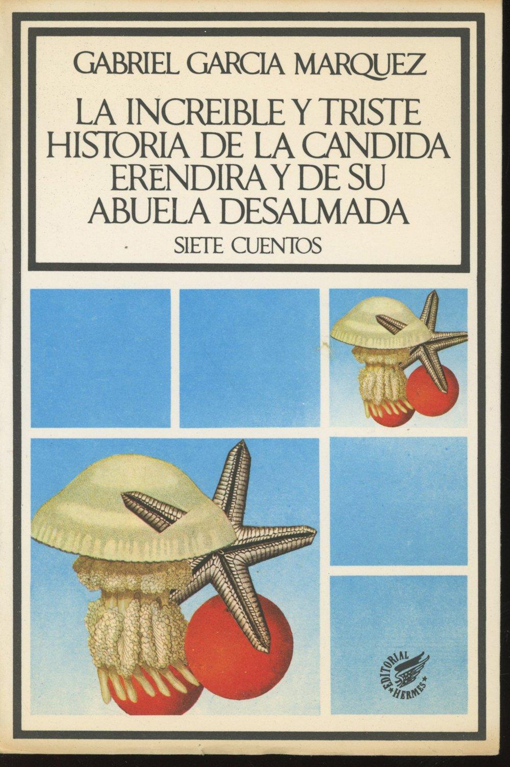 La Increible y Triste Historia de la Candida Erendira y de su Abuela Desalmada: Siete Cuentos., Marquez, Gabriel Garcia.