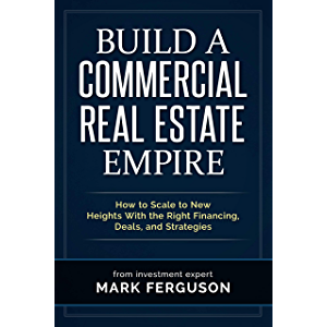 Build a Commercial Real Estate Empire: How to Scale to New Heights With the Right Financing, Deals, and Strategies…