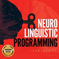 Neuro Linguistic Programming: Learn How to Influence Yourself and Everyone with Manipulation Techniques and Mind Control…