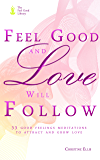 Feel Good and Love Will Follow: 33 Good Feelings Meditations to Attract and Grow Love (Dating, Relationships) (The Feel Good Library)