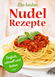 Die besten Nudel-Rezepte - Einfach, schnell und lecker. Pasta, die glücklich macht: Nudeln wie wir sie lieben. Reihe: Nudelrezepte, Pastarezepte