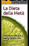 La Dieta della Metà: Semplice, efficace e mangi quello che vuoi.