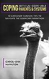 Coping With Un-cope-able Parents & Systems!: 10 Caregiver Survival Tips To Navigate The Eldercare Marathon