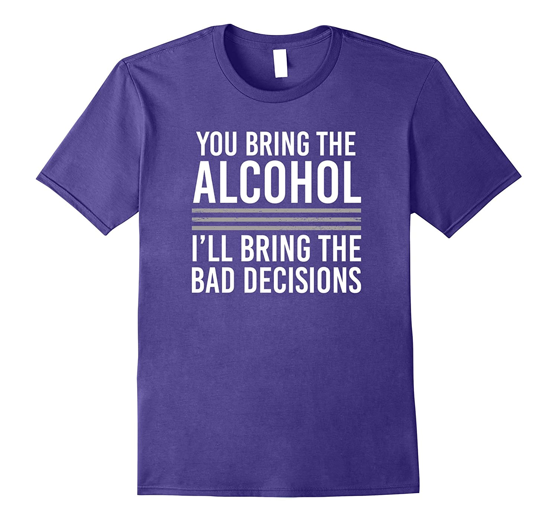 You Bring the Alcohol, I'll Bring the Bad Decisions T Shirt-Art