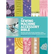 The Sewing Machine Accessory Bible: Get the Most Out of Your Machine---From Using Basic Feet to Mastering Specialty Feet