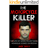 The Motorcycle Killer: The Life of Serial Killer Tiago Henrique Gomes de Rocha (Serial Killers Book 9)