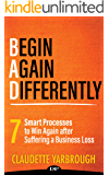 BAD (Begin Again Differently): 7 Smart Processes to Win Again after Suffering a Business Loss