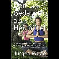 Der Gedanke als Heilmittel: Sich selbst heilen, Selbstvertrauen aufbauen, Frauen ansprechen. Wie Sie das erschaffen was Sie wirklich wollen. (German Edition)