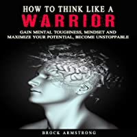 How to Think Like a Warrior: Gain Mental Toughness, Mindset and Maximize Your Potential, Become Unstoppable
