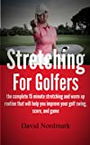 Stretching For Golfers - the complete 15 minute stretching and warm up routine that will help you improve your golf swing, score, and game (golf instruction, ... golf books, golf Book 1) (English Edition)