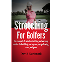 Stretching For Golfers - the complete 15 minute stretching and warm up routine that will help you improve your golf swing, score, and game (golf instruction, back pain, golf books, golf)