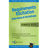 Requirements Elicitation Interviews and Workshops — Simply Put!: Best Practices, Skills, and Attitudes for Requirements Gathering on IT Projects (Business Analysis Fundamentals - Simply Put! Book 6)